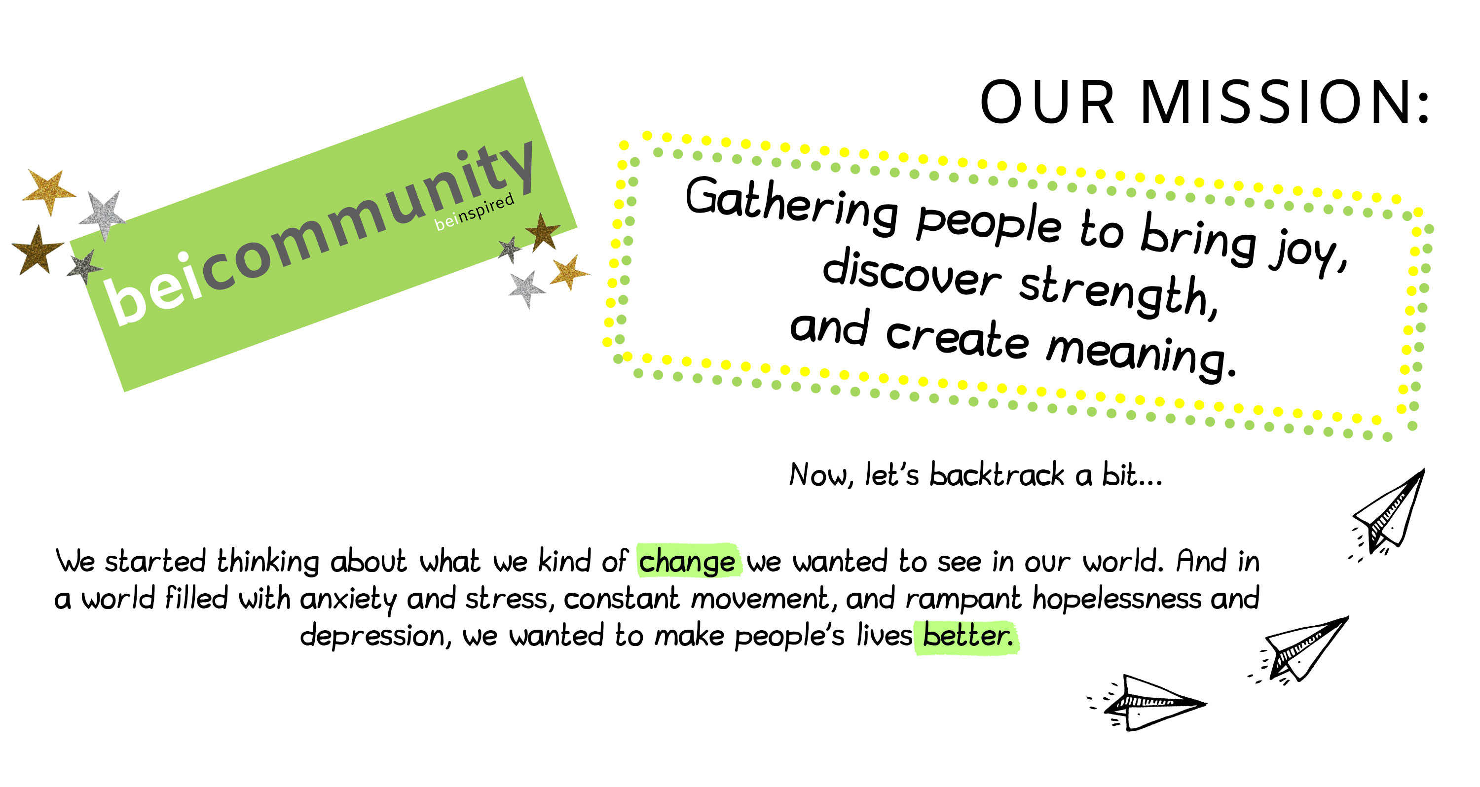 Our Mission: Gathering people to bring joy, discover strength, and create meaning. Now let's backtrack a bit... We started thinking about what we kind of change we wanted to see in our world. And in a world filled with anxiety and stress, constant movement, and rampant hopelessness and depression, we wanted to make people's lives better.